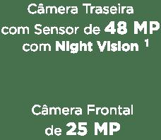 Câmera Traseira de 48 MP¹ com Night Vision¹ e Câmera Frontal de 25 MP